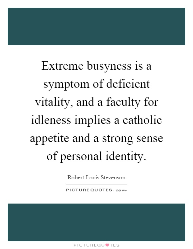 Extreme busyness is a symptom of deficient vitality, and a faculty for idleness implies a catholic appetite and a strong sense of personal identity Picture Quote #1