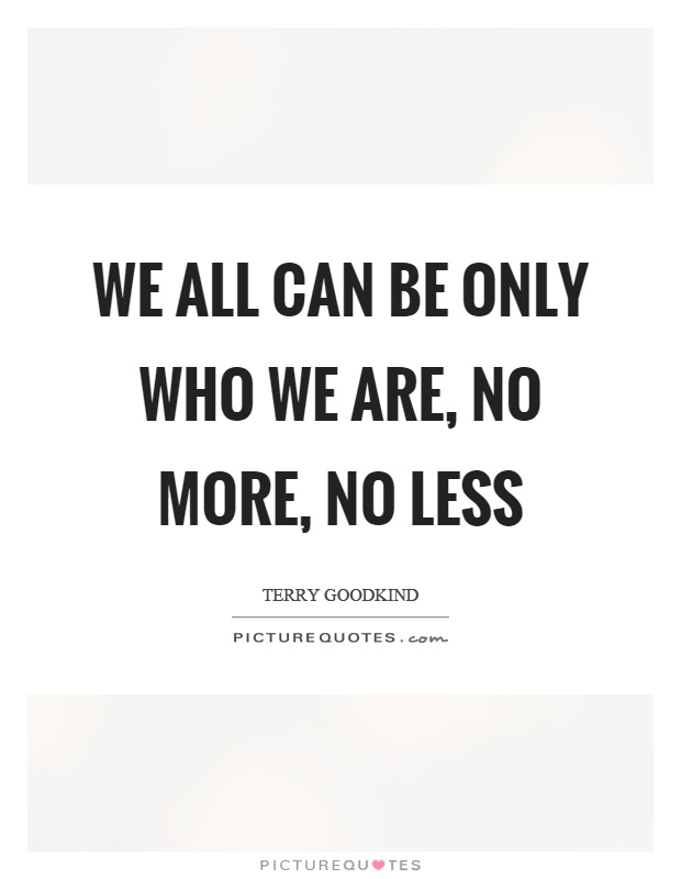 We all can be only who we are, no more, no less Picture Quote #1