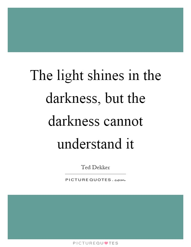 The light shines in the darkness, but the darkness cannot understand it Picture Quote #1