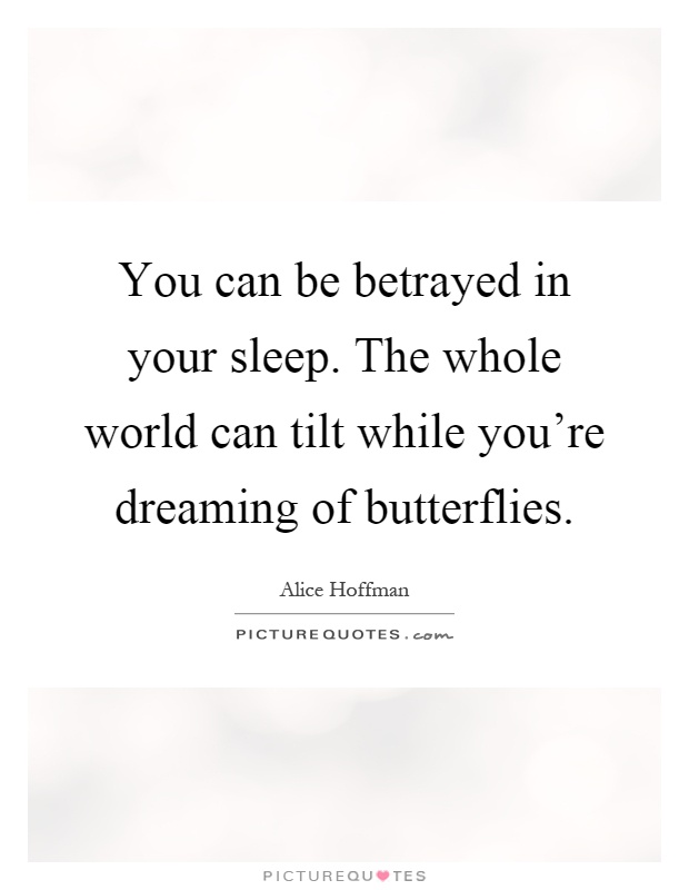 You can be betrayed in your sleep. The whole world can tilt while you're dreaming of butterflies Picture Quote #1