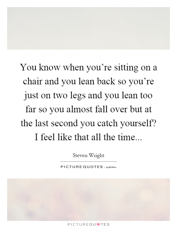 You know when you're sitting on a chair and you lean back so you're just on two legs and you lean too far so you almost fall over but at the last second you catch yourself? I feel like that all the time Picture Quote #1