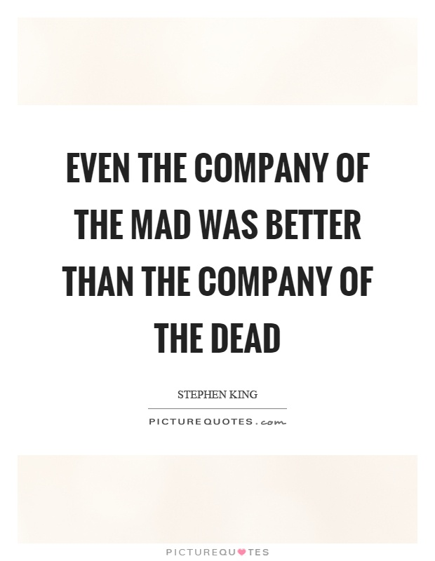 Even the company of the mad was better than the company of the dead Picture Quote #1