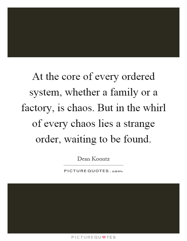 At the core of every ordered system, whether a family or a factory, is chaos. But in the whirl of every chaos lies a strange order, waiting to be found Picture Quote #1