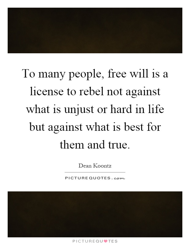 To many people, free will is a license to rebel not against what is unjust or hard in life but against what is best for them and true Picture Quote #1