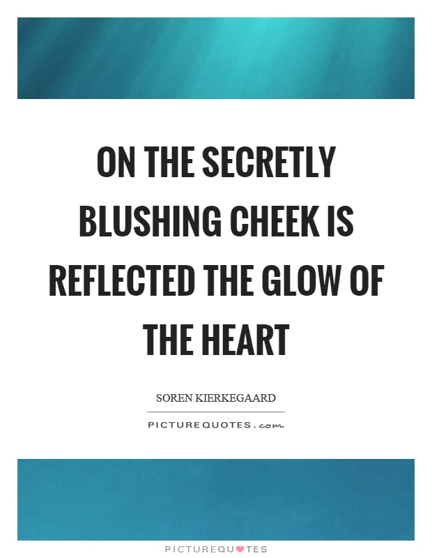 On the secretly blushing cheek is reflected the glow of the heart Picture Quote #1