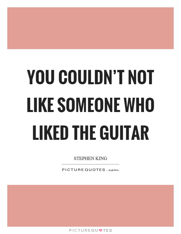 You couldn't not like someone who liked the guitar Picture Quote #1