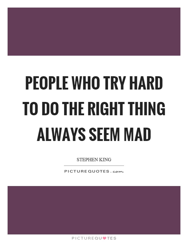 People who try hard to do the right thing always seem mad Picture Quote #1