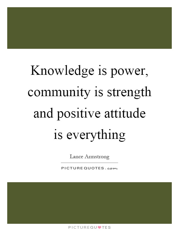 Knowledge is power, community is strength and positive attitude is everything Picture Quote #1