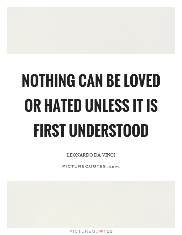 Nothing can be loved or hated unless it is first understood Picture Quote #1