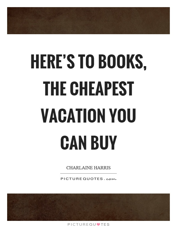 Here's to books, the cheapest vacation you can buy Picture Quote #1