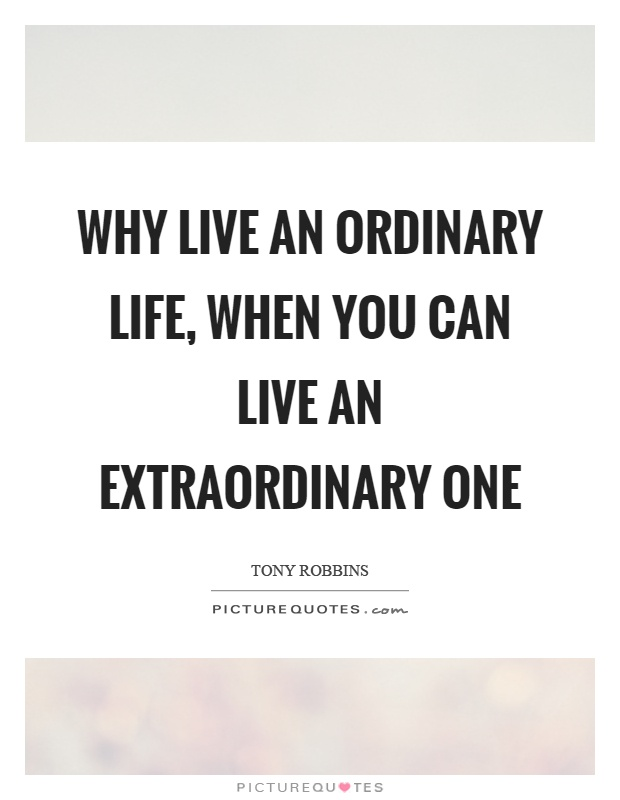 Why live an ordinary life, when you can live an extraordinary one Picture Quote #1