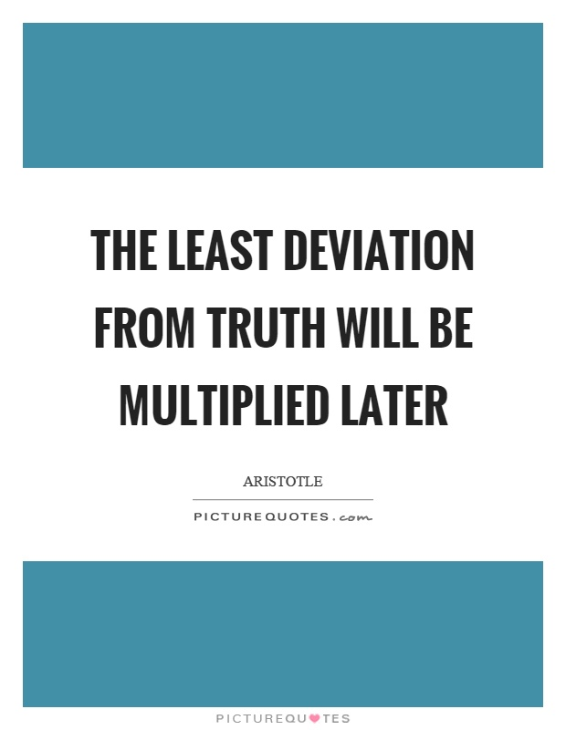 The least deviation from truth will be multiplied later Picture Quote #1