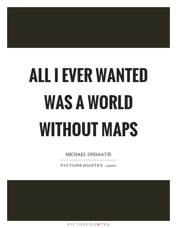 All I ever wanted was a world without maps Picture Quote #1