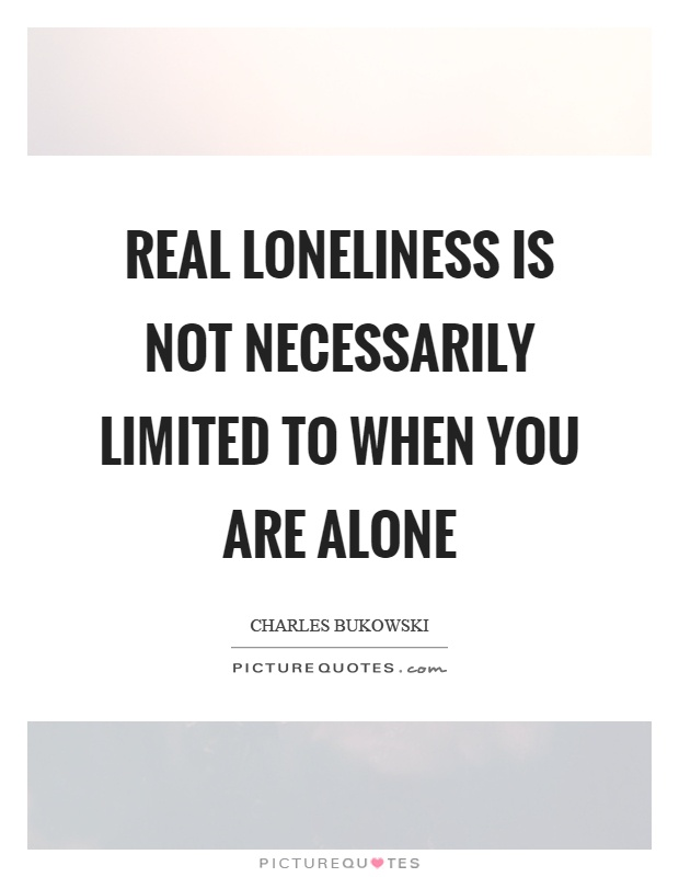 Real loneliness is not necessarily limited to when you are alone Picture Quote #1