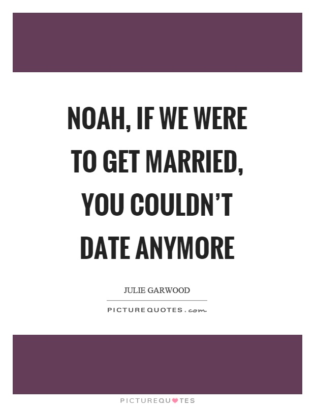 Noah, if we were to get married, you couldn't date anymore Picture Quote #1