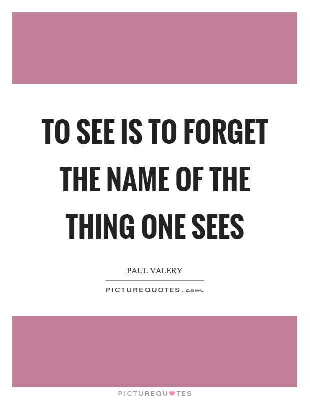 To see is to forget the name of the thing one sees Picture Quote #1