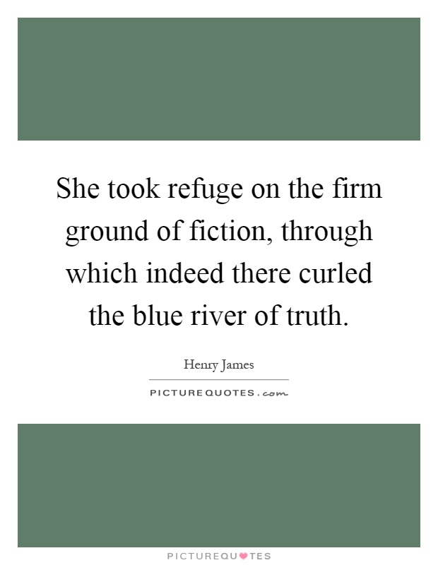 She took refuge on the firm ground of fiction, through which indeed there curled the blue river of truth Picture Quote #1