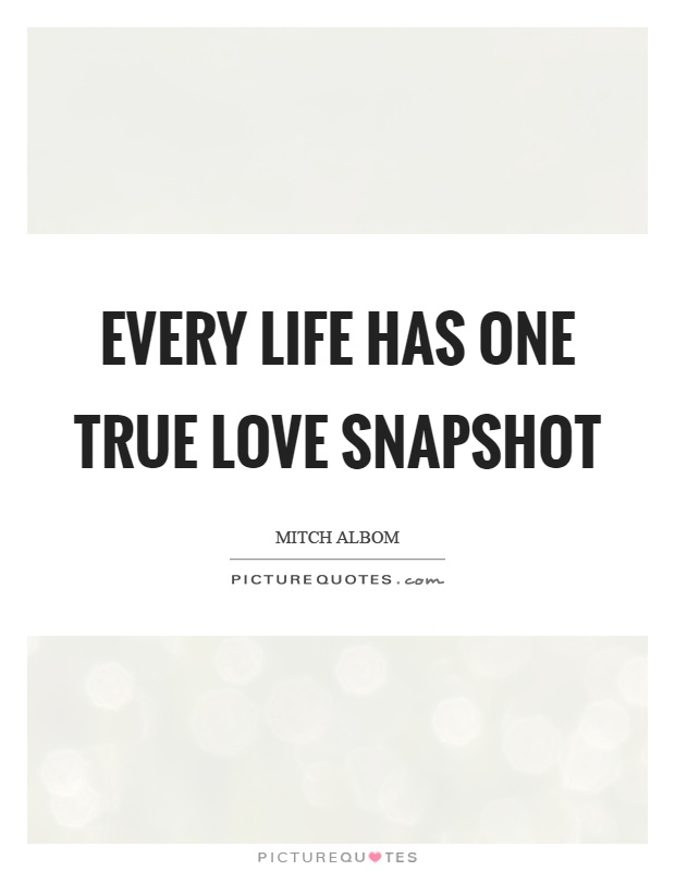 Every life has one true love snapshot Picture Quote #1