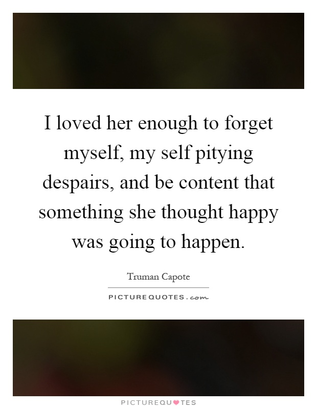 I loved her enough to forget myself, my self pitying despairs, and be content that something she thought happy was going to happen Picture Quote #1