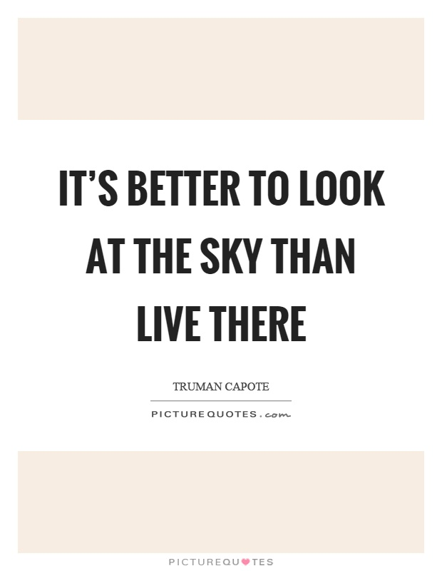 It's better to look at the sky than live there Picture Quote #1