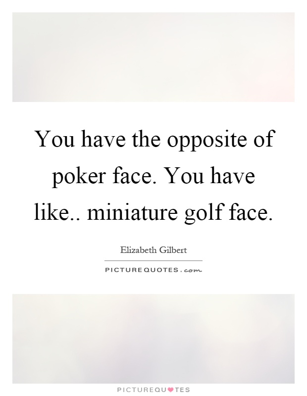 You have a poker face