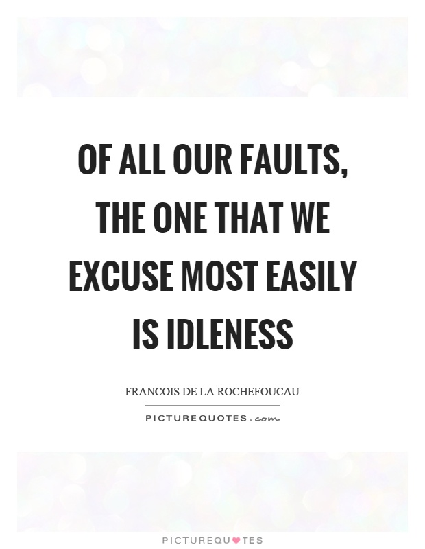 Of all our faults, the one that we excuse most easily is idleness Picture Quote #1
