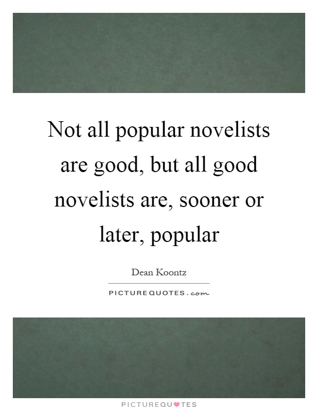 Not all popular novelists are good, but all good novelists are, sooner or later, popular Picture Quote #1
