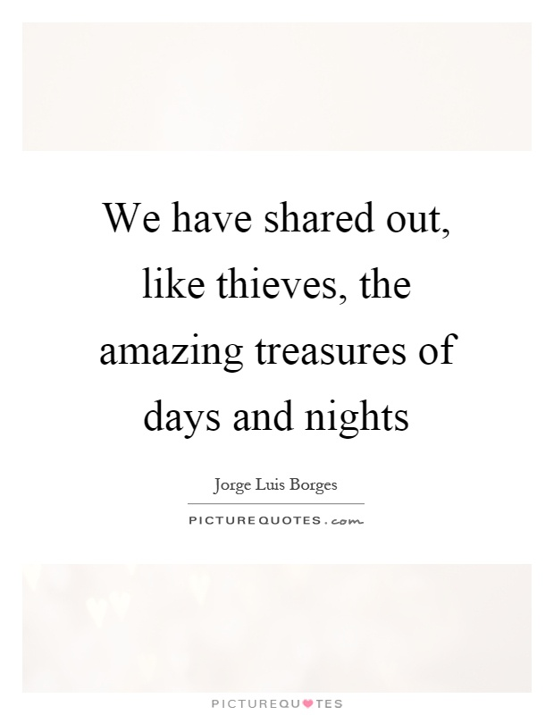 We have shared out, like thieves, the amazing treasures of days and nights Picture Quote #1