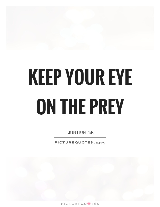 Keep your eye on the prey Picture Quote #1