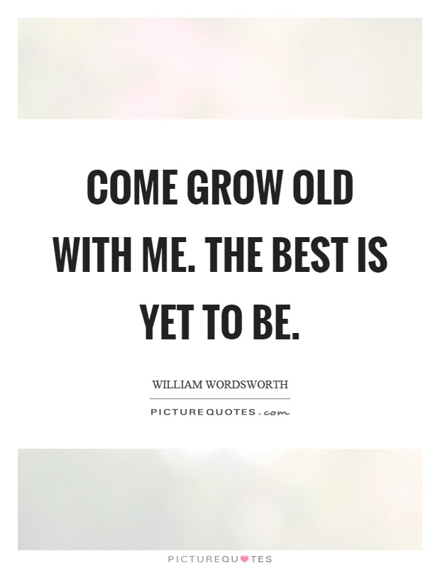 Come grow old with me. The best is yet to be Picture Quote #1