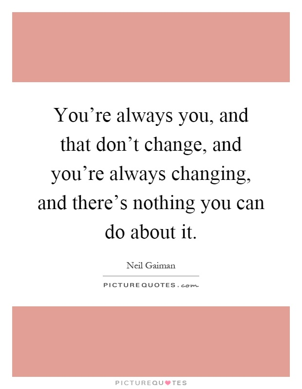 You're always you, and that don't change, and you're always changing, and there's nothing you can do about it Picture Quote #1