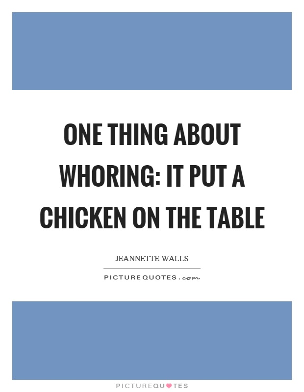One thing about whoring: It put a chicken on the table Picture Quote #1