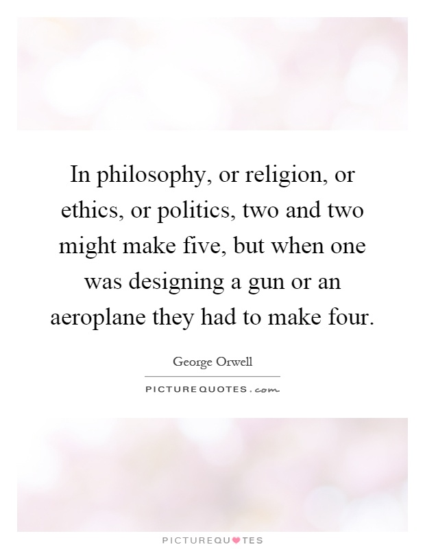 In philosophy, or religion, or ethics, or politics, two and two might make five, but when one was designing a gun or an aeroplane they had to make four Picture Quote #1