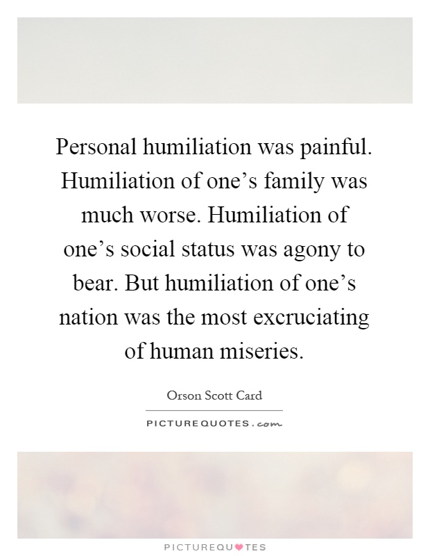 Personal humiliation was painful. Humiliation of one's family was much worse. Humiliation of one's social status was agony to bear. But humiliation of one's nation was the most excruciating of human miseries Picture Quote #1