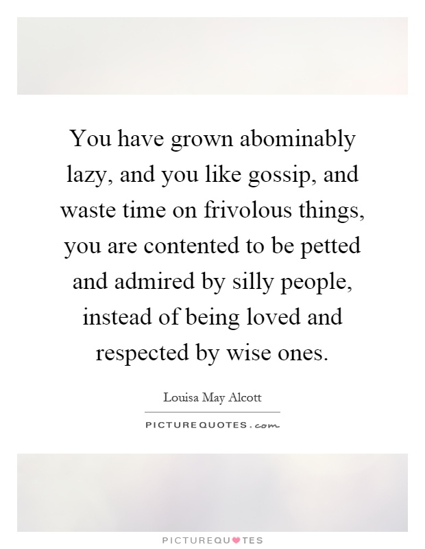 You have grown abominably lazy, and you like gossip, and waste time on frivolous things, you are contented to be petted and admired by silly people, instead of being loved and respected by wise ones Picture Quote #1