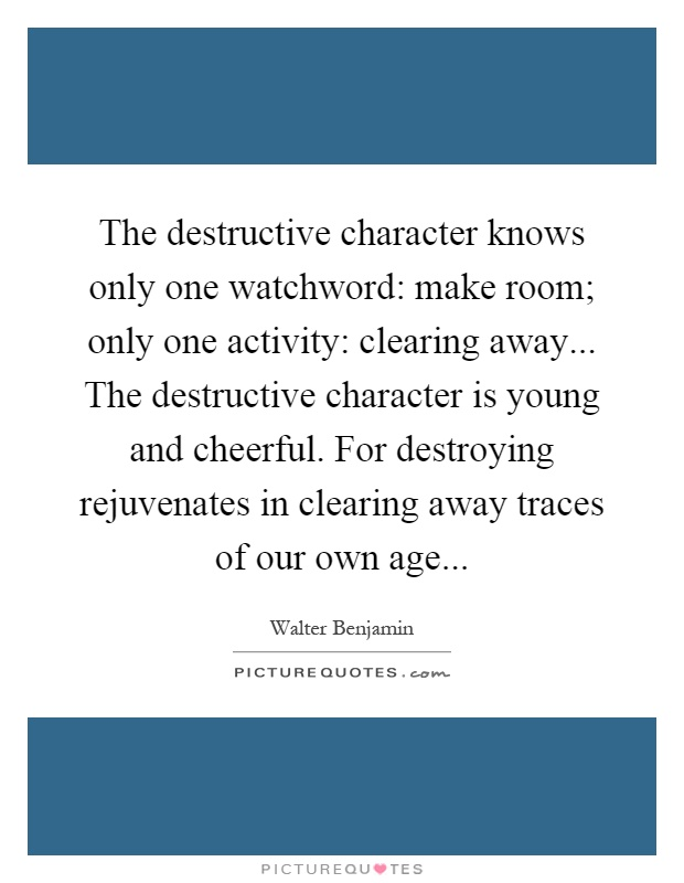 The destructive character knows only one watchword: make room; only one activity: clearing away... The destructive character is young and cheerful. For destroying rejuvenates in clearing away traces of our own age Picture Quote #1