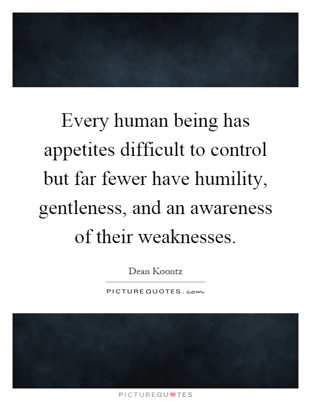 Every human being has appetites difficult to control but far fewer have humility, gentleness, and an awareness of their weaknesses Picture Quote #1