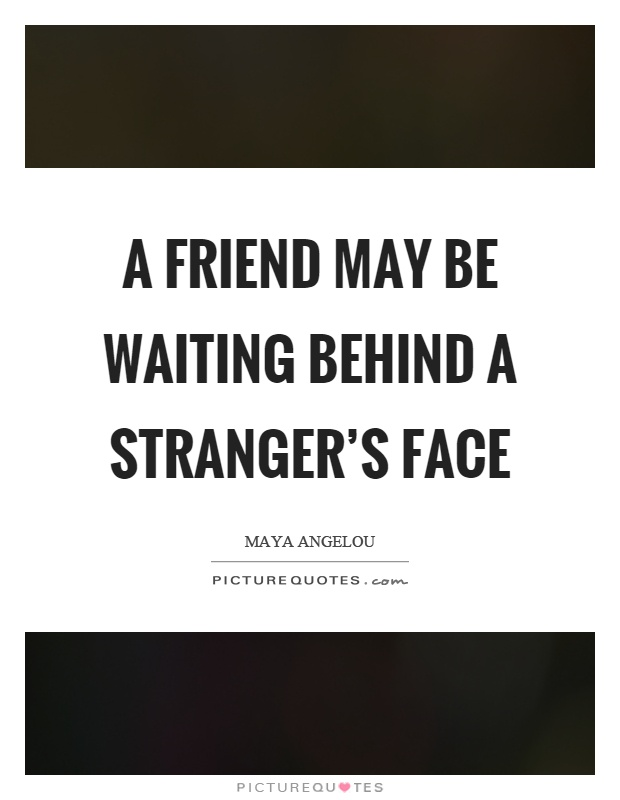 A friend may be waiting behind a stranger's face Picture Quote #1
