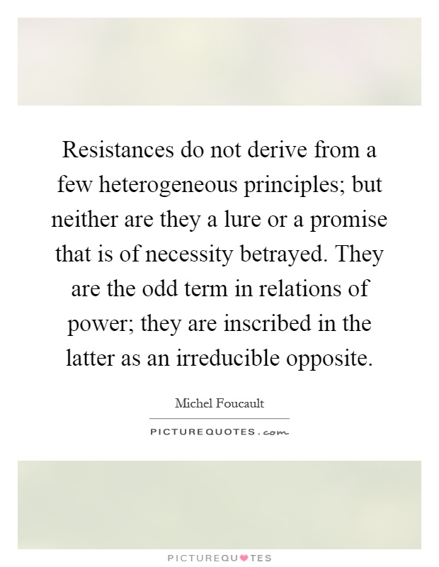 Resistances do not derive from a few heterogeneous principles; but neither are they a lure or a promise that is of necessity betrayed. They are the odd term in relations of power; they are inscribed in the latter as an irreducible opposite Picture Quote #1