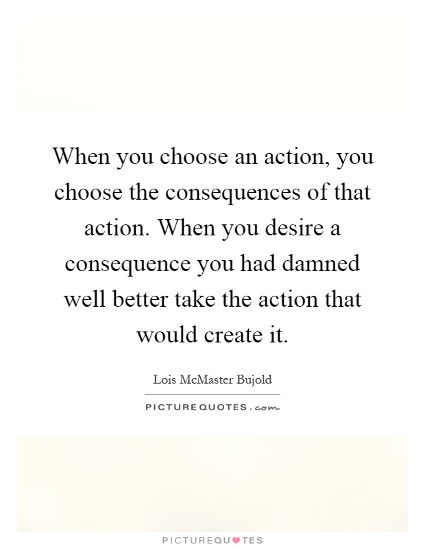 When you choose an action, you choose the consequences of that action. When you desire a consequence you had damned well better take the action that would create it Picture Quote #1