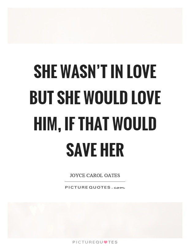 She wasn't in love but she would love him, if that would save her Picture Quote #1