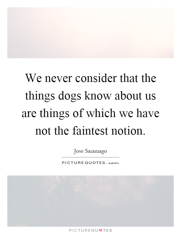 We never consider that the things dogs know about us are things of which we have not the faintest notion Picture Quote #1
