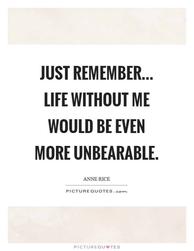 Just remember... life without me would be even more unbearable Picture Quote #1
