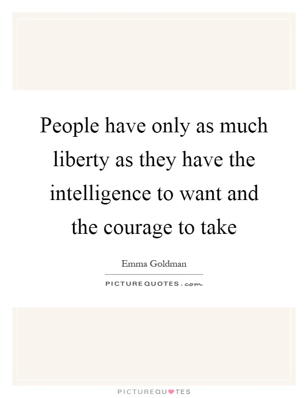 People have only as much liberty as they have the intelligence to want and the courage to take Picture Quote #1