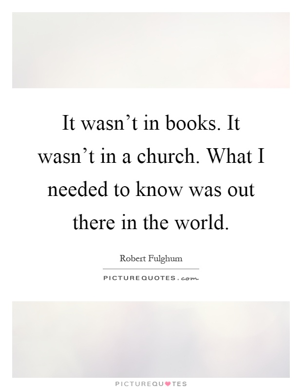 It wasn't in books. It wasn't in a church. What I needed to know was out there in the world Picture Quote #1