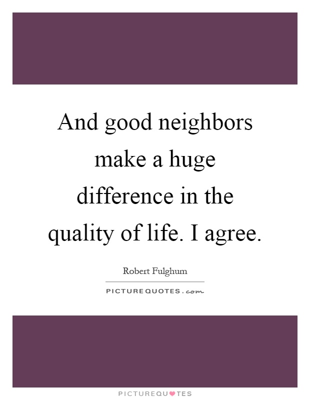 And good neighbors make a huge difference in the quality of life. I agree Picture Quote #1