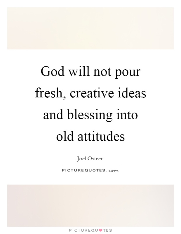 God will not pour fresh, creative ideas and blessing into old attitudes Picture Quote #1