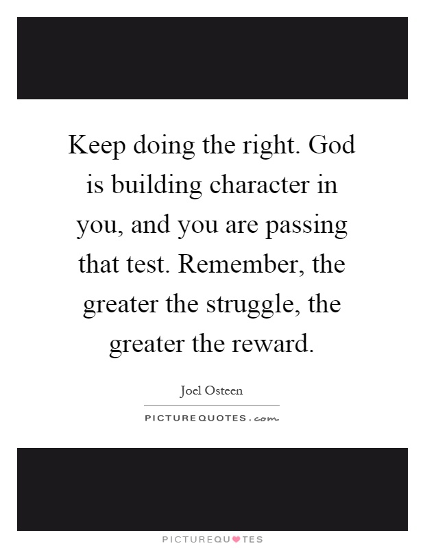 Keep doing the right. God is building character in you, and you are passing that test. Remember, the greater the struggle, the greater the reward Picture Quote #1
