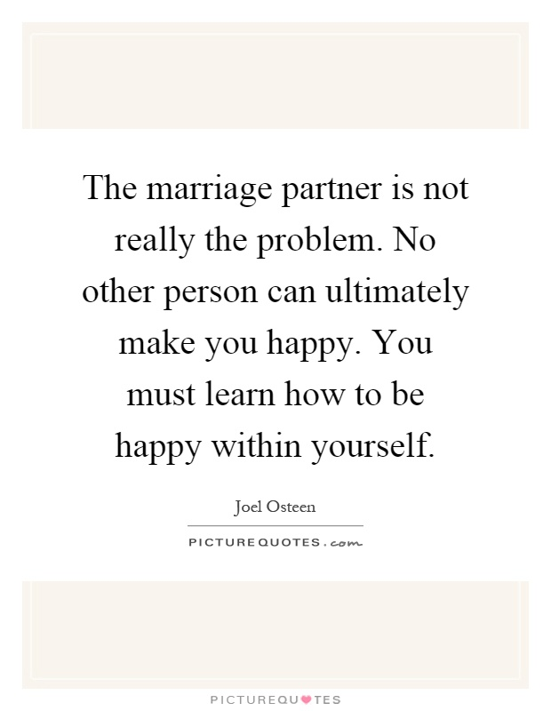 The marriage partner is not really the problem. No other person can ultimately make you happy. You must learn how to be happy within yourself Picture Quote #1