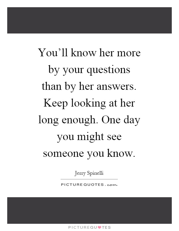 You'll know her more by your questions than by her answers. Keep looking at her long enough. One day you might see someone you know Picture Quote #1